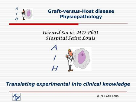 G. S / AIH 2006 Graft-versus-Host disease Physiopathology Gérard Socié, MD PhD Hospital Saint Louis Translating experimental into clinical knowledge.