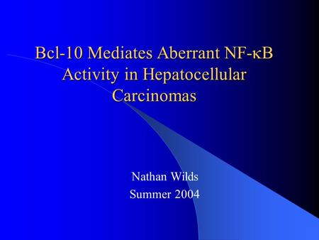 Bcl-10 Mediates Aberrant NF-  B Activity in Hepatocellular Carcinomas Nathan Wilds Summer 2004.
