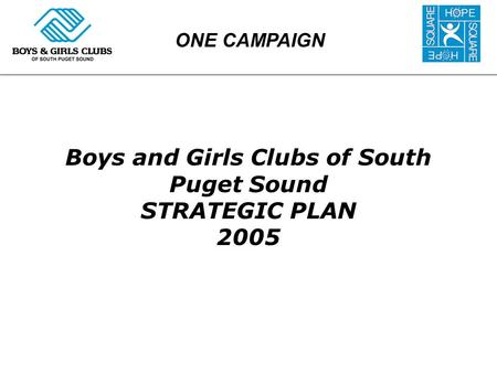 Boys and Girls Clubs of South Puget Sound STRATEGIC PLAN 2005 ONE CAMPAIGN.