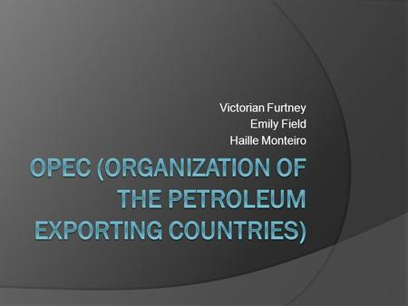 Victorian Furtney Emily Field Haille Monteiro. Purpose  Coordinates and unifies the petroleum policies of its Member Countries and ensures the stabilization.