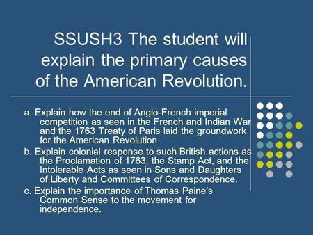 SSUSH3 The student will explain the primary causes of the American Revolution. a. Explain how the end of Anglo-French imperial competition as seen in the.