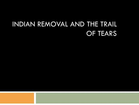INDIAN REMOVAL AND THE TRAIL OF TEARS. 1830 Indian Removal Act  President Jackson pushes Congress to force Indians to move west of the Mississippi 