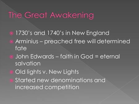  1730's and 1740's in New England  Arminius – preached free will determined fate  John Edwards – faith in God = eternal salvation  Old lights v. New.