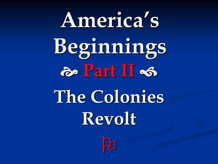 America's Beginnings  Part II  The Colonies Revolt 