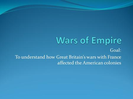 Goal: To understand how Great Britain's wars with France affected the American colonies.