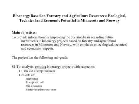 Bioenergy Based on Forestry and Agriculture Resources: Ecological, Technical and Economic Potential in Minnesota and Norway Main objectives: To provide.