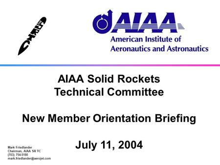 SRTC_Orientation_071204.ppt 1 AIAA Solid Rockets Technical Committee Mark Friedlander Chairman, AIAA SR TC (703) 754-5180