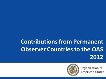 Contributions from Permanent Observer Countries to the OAS 2012.