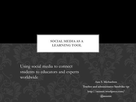 Ann S. Michaelsen Teacher and administrator Sandvika vgs Using social media to connect students to educators and experts.