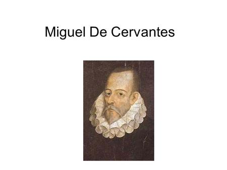 Miguel De Cervantes. Cervantes' Life Cervantes' Life 1547-1616 1547 - Born in Alcalá de Henares near Madrid 1569 - in Rome as valet to Monsignor Acquaviva.