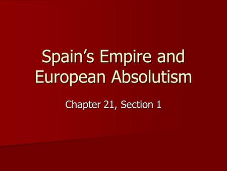 Spain's Empire and European Absolutism Chapter 21, Section 1.