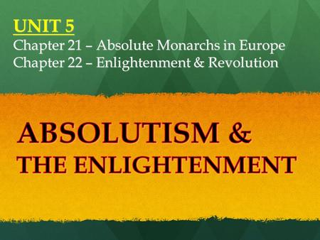 UNIT 5 Chapter 21 – Absolute Monarchs in Europe Chapter 22 – Enlightenment & Revolution.