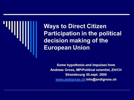 Ways to Direct Citizen Participation in the political decision making of the European Union Some hypothesis and impulses from Andreas Gross, MP/Political.