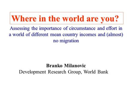 Where in the world are you? Branko Milanovic Development Research Group, World Bank Assessing the importance of circumstance and effort in a world of different.