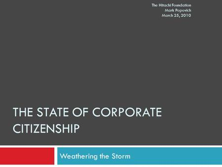THE STATE OF CORPORATE CITIZENSHIP Weathering the Storm The Hitachi Foundation Mark Popovich March 25, 2010.