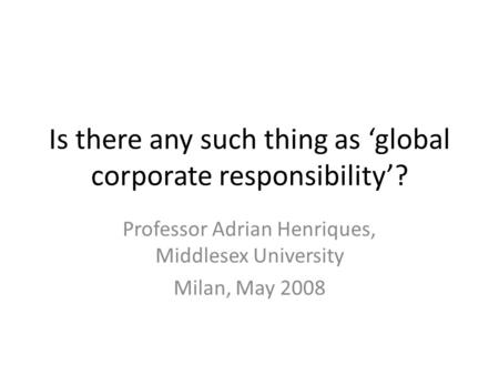 Is there any such thing as 'global corporate responsibility'? Professor Adrian Henriques, Middlesex University Milan, May 2008.