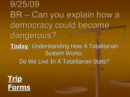 9/25/09 BR – Can you explain how a democracy could become dangerous? Today: Understanding How A Totalitarian System Works. Do We Live In A Totalitarian.