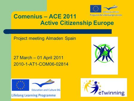 Comenius – ACE 2011 Active Citizenship Europe Project meeting Almaden Spain 27 March – 01 April 2011 2010-1-AT1-COM06-02814.