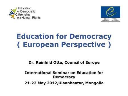 Education for Democracy ( European Perspective ) Dr. Reinhild Otte, Council of Europe International Seminar on Education for Democracy 21-22 May 2012,Ulaanbaatar,