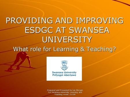 Prepared and Presented by Jan Morgan For Swansea University Learning and Teaching event. 2.6.09 PROVIDING AND IMPROVING ESDGC AT SWANSEA UNIVERSITY What.