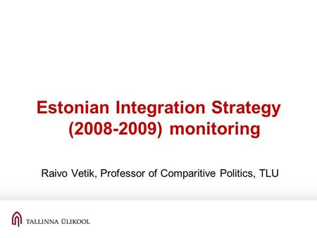 Estonian Integration Strategy (2008-2009) monitoring Raivo Vetik, Professor of Comparitive Politics, TLU.