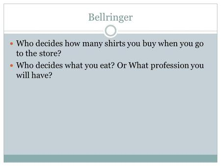 Bellringer Who decides how many shirts you buy when you go to the store? Who decides what you eat? Or What profession you will have?
