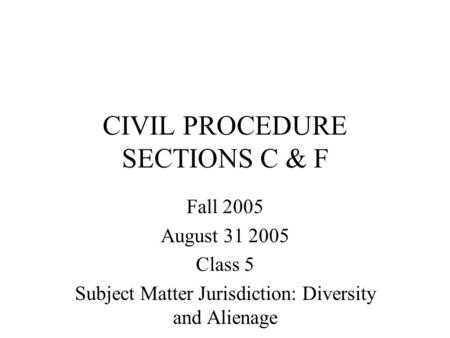 CIVIL PROCEDURE SECTIONS C & F Fall 2005 August 31 2005 Class 5 Subject Matter Jurisdiction: Diversity and Alienage.