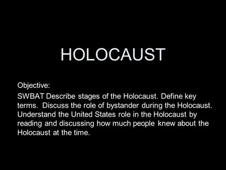 HOLOCAUST Objective: SWBAT Describe stages of the Holocaust. Define key terms. Discuss the role of bystander during the Holocaust. Understand the United.