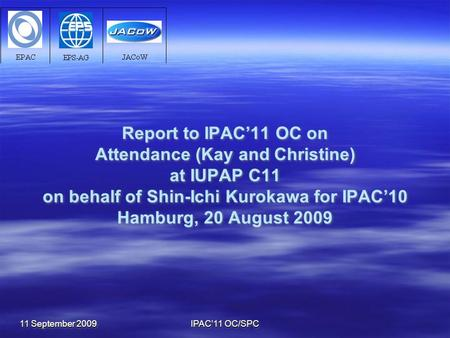 11 September 2009 IPAC'11 OC/SPC Report to IPAC'11 OC on Attendance (Kay and Christine) at IUPAP C11 on behalf of Shin-Ichi Kurokawa for IPAC'10 Hamburg,