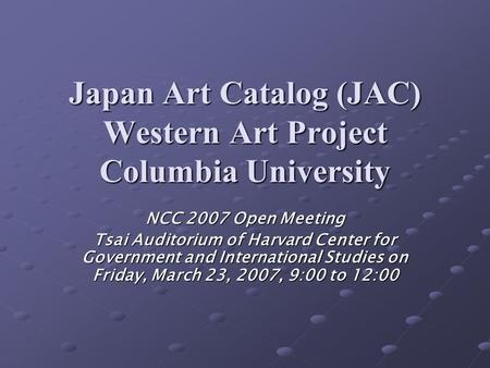 Japan Art Catalog (JAC) Western Art Project Columbia University NCC 2007 Open Meeting Tsai Auditorium of Harvard Center for Government and International.