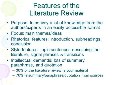 Features of the Literature Review Purpose: to convey a lot of knowledge from the authors/experts in an easily accessible format Focus: main themes/ideas.