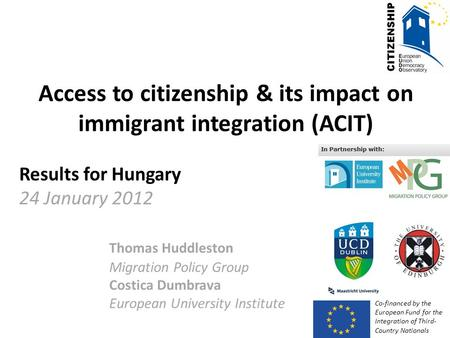 Access to citizenship & its impact on immigrant integration (ACIT) Results for Hungary 24 January 2012 Thomas Huddleston Migration Policy Group Costica.