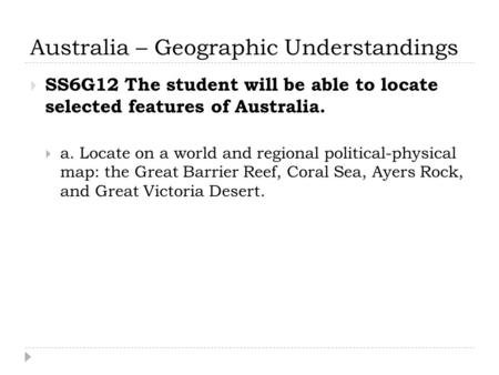 Australia – Geographic Understandings  SS6G12 The student will be able to locate selected features of Australia.  a. Locate on a world and regional political-physical.