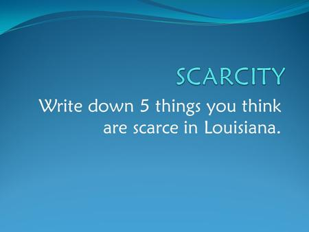 Write down 5 things you think are scarce in Louisiana.