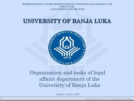 Organization and tasks of legal affairs department of the University of Banja Luka Maribor, October 2009 UNIVERSITY OF BANJA LUKA MODERNISATION AND RECONSTRUCTION.