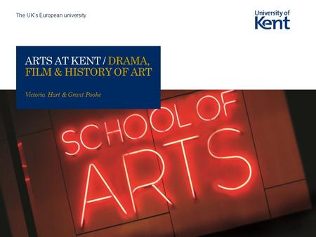 The UK's European university ARTS AT KENT / DRAMA, FILM & HISTORY OF ART Victoria Hart & Grant Pooke.