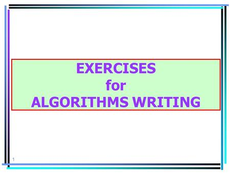 1 EXERCISES for ALGORITHMS WRITING. 2 THE PROCEDURE: a.Define the problem in terms of Input, Process, Output b.Create a solution algorithm using pseudo-code.