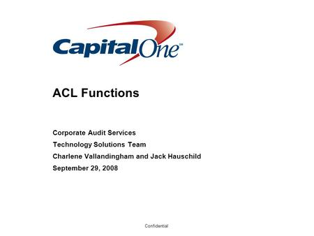 Confidential ACL Functions Corporate Audit Services Technology Solutions Team Charlene Vallandingham and Jack Hauschild September 29, 2008.