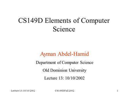 Lecture 13: 10/10/2002CS149D Fall 20021 CS149D Elements of Computer Science Ayman Abdel-Hamid Department of Computer Science Old Dominion University Lecture.