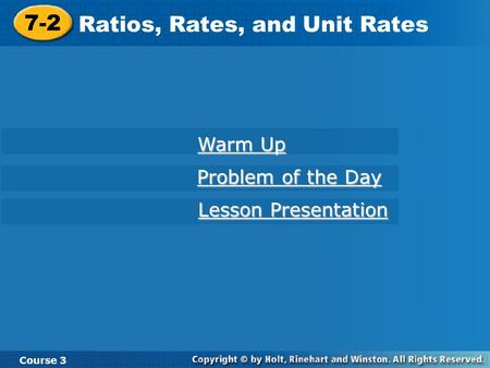 7-2 Ratios, Rates, and Unit Rates Course 3 Warm Up Warm Up Problem of the Day Problem of the Day Lesson Presentation Lesson Presentation.