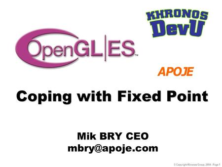 © Copyright Khronos Group, 2004 - Page 1 Coping with Fixed Point Mik BRY CEO