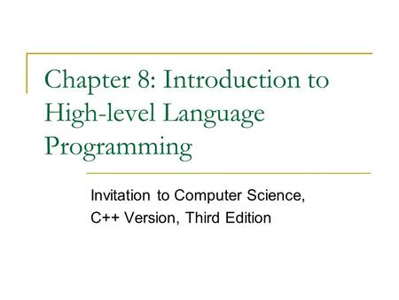 Chapter 8: Introduction to High-level Language Programming Invitation to Computer Science, C++ Version, Third Edition.