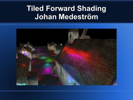 Tiled Forward Shading Johan Medeström. Project Goals Render a scene with lots of lights Learn more OpenGL and shading techniques Learn more about OpenCL/Compute.