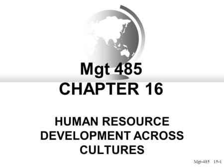 Mgt-485 15-1 Mgt 485 CHAPTER 16 HUMAN RESOURCE DEVELOPMENT ACROSS CULTURES.