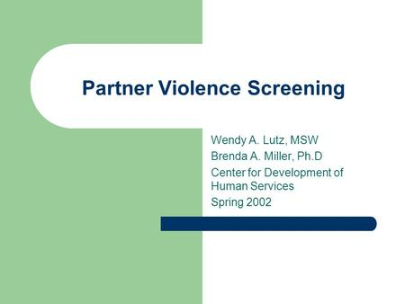 Partner Violence Screening Wendy A. Lutz, MSW Brenda A. Miller, Ph.D Center for Development of Human Services Spring 2002.