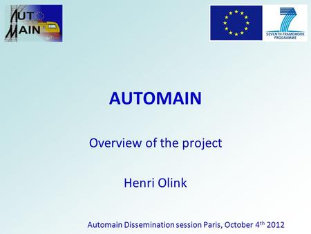 AUTOMAIN Overview of the project Henri Olink Automain Dissemination session Paris, October 4 th 2012.