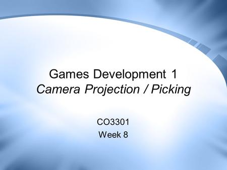 Games Development 1 Camera Projection / Picking CO3301 Week 8.