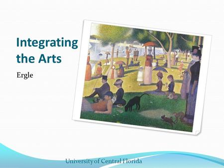 Integrating the Arts Ergle University of Central Florida.