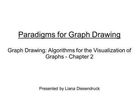 Paradigms for Graph Drawing Graph Drawing: Algorithms for the Visualization of Graphs - Chapter 2 Presented by Liana Diesendruck.