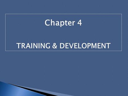 Chapter 4 TRAINING & DEVELOPMENT. Introduction Need for organizations to build and sustain competencies that would provide them with competitive advantage.